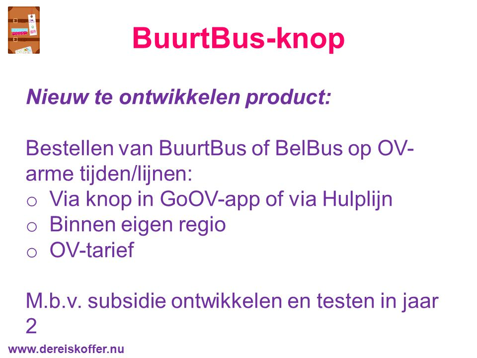 BuurtBus-knop Nieuw te ontwikkelen product: Bestellen van BuurtBus of BelBus op OV- arme tijden/lijnen: o Via knop in GoOV-app of via Hulplijn o Binne