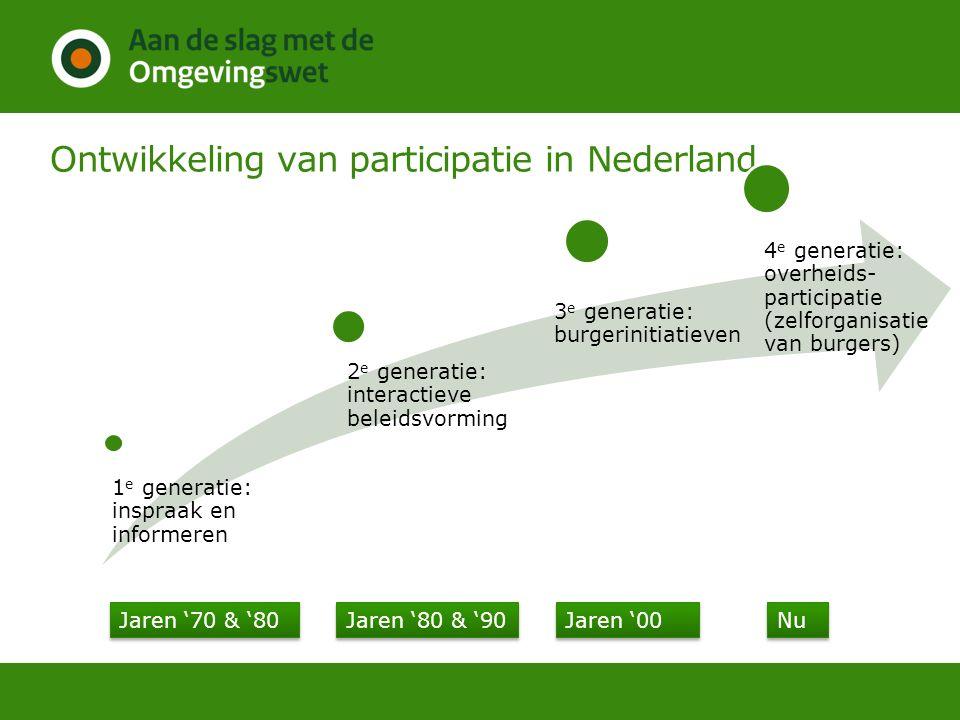 Ontwikkeling van participatie in Nederland 1 e generatie: inspraak en informeren 2 e generatie: interactieve beleidsvorming 3 e generatie: burgeriniti