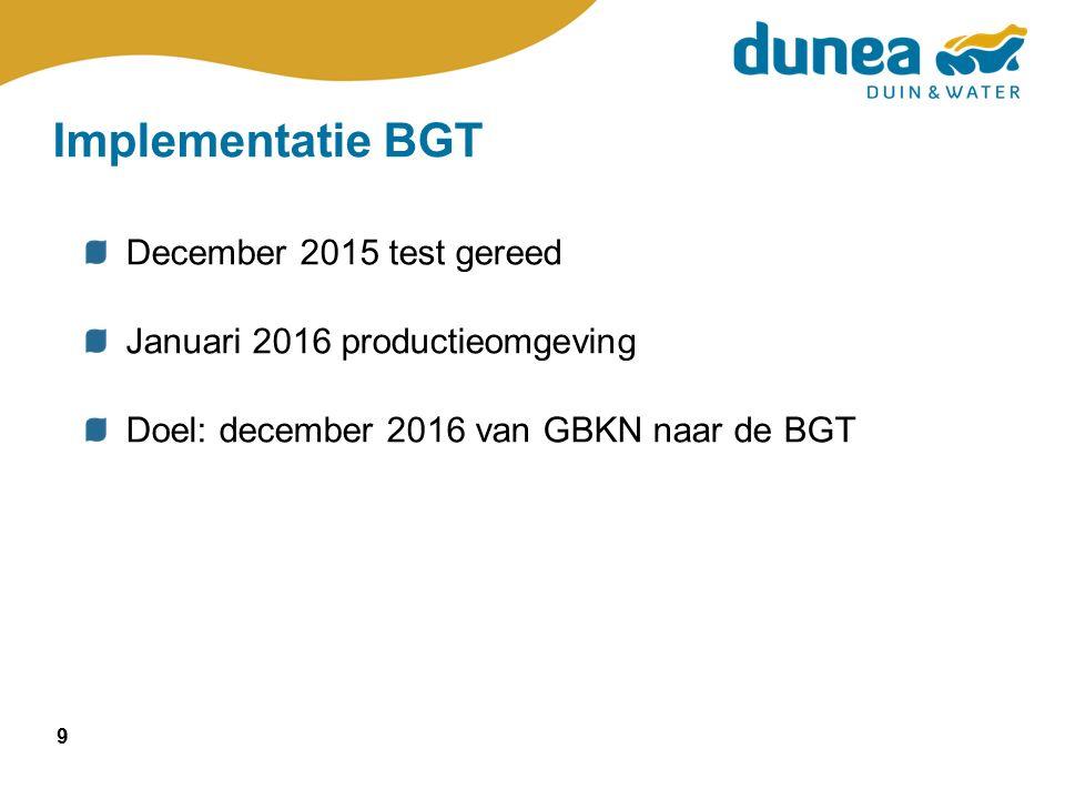 9 Implementatie BGT December 2015 test gereed Januari 2016 productieomgeving Doel: december 2016 van GBKN naar de BGT