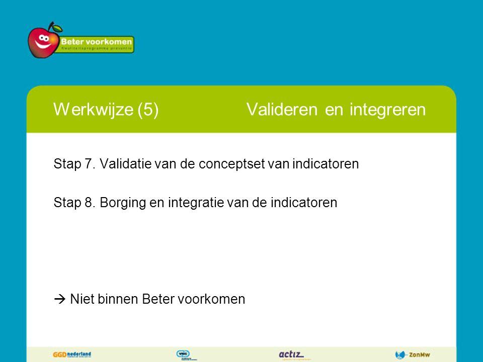 Werkwijze (5)Valideren en integreren Stap 7. Validatie van de conceptset van indicatoren Stap 8. Borging en integratie van de indicatoren  Niet binne