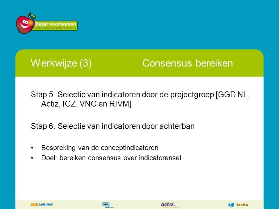 Werkwijze (3)Consensus bereiken Stap 5. Selectie van indicatoren door de projectgroep [GGD NL, Actiz, IGZ, VNG en RIVM] Stap 6. Selectie van indicator