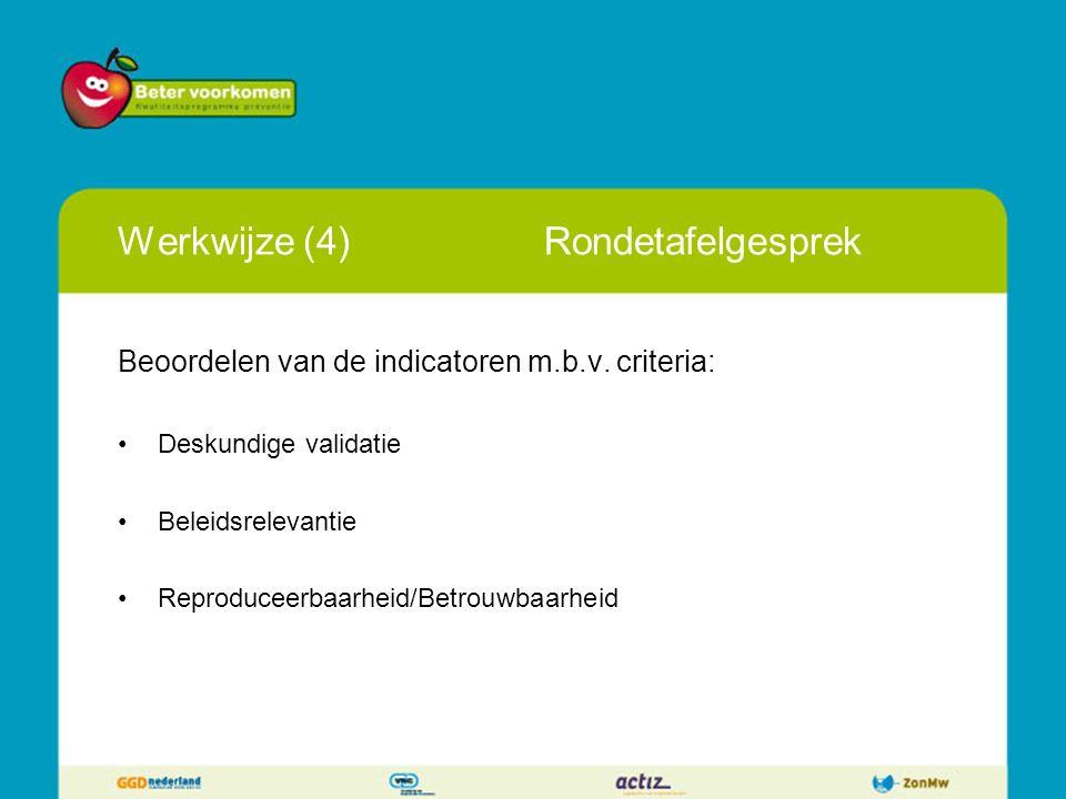 Werkwijze (4)Rondetafelgesprek Beoordelen van de indicatoren m.b.v. criteria: Deskundige validatie Beleidsrelevantie Reproduceerbaarheid/Betrouwbaarhe