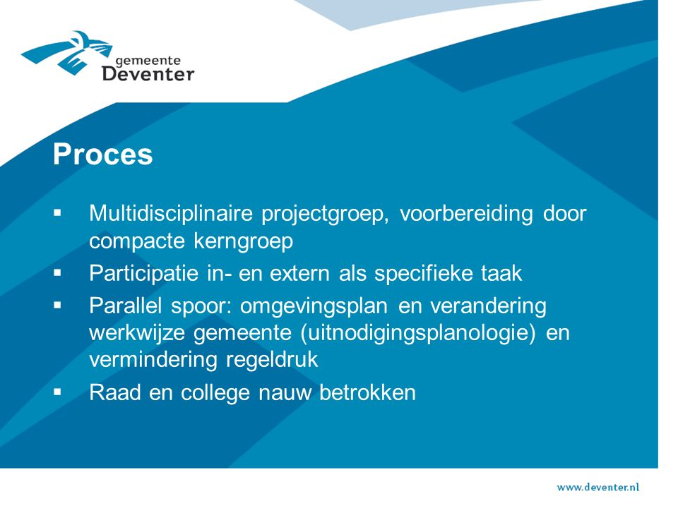 Proces  Multidisciplinaire projectgroep, voorbereiding door compacte kerngroep  Participatie in- en extern als specifieke taak  Parallel spoor: omg
