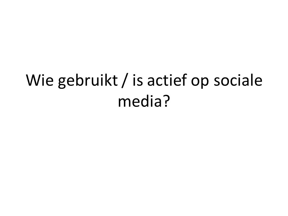 Wie gebruikt / is actief op sociale media?