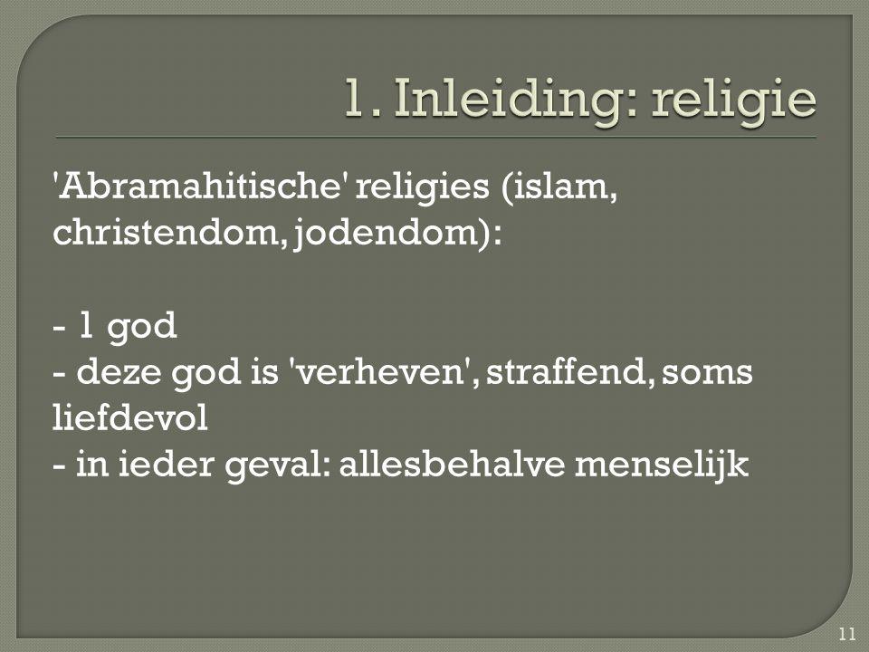 Abramahitische religies (islam, christendom, jodendom): - 1 god - deze god is verheven , straffend, soms liefdevol - in ieder geval: allesbehalve menselijk 11