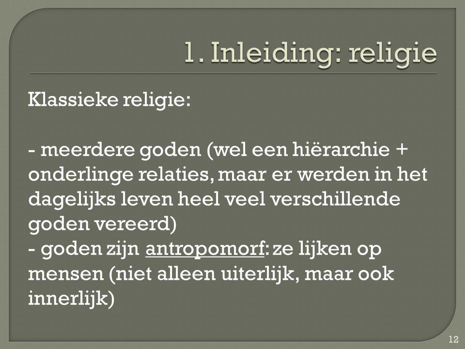 Klassieke religie: - meerdere goden (wel een hiërarchie + onderlinge relaties, maar er werden in het dagelijks leven heel veel verschillende goden vereerd) - goden zijn antropomorf: ze lijken op mensen (niet alleen uiterlijk, maar ook innerlijk) 12