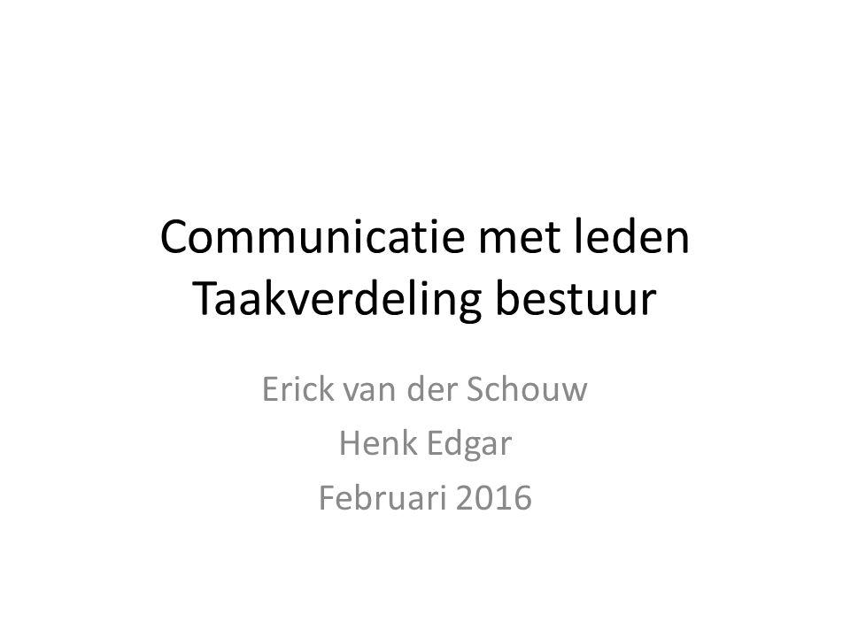 Communicatie met leden Taakverdeling bestuur Erick van der Schouw Henk Edgar Februari 2016