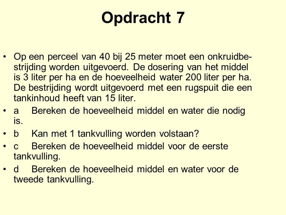 Opdracht 7 Op een perceel van 40 bij 25 meter moet een onkruidbe strijding worden uitgevoerd. De dosering van het middel is 3 liter per ha en de hoe