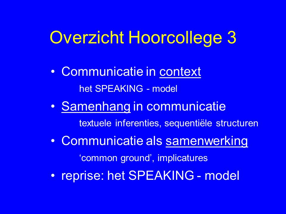 Overzicht Hoorcollege 3 Communicatie in context het SPEAKING - model Samenhang in communicatie textuele inferenties, sequentiële structuren Communicatie als samenwerking 'common ground', implicatures reprise: het SPEAKING - model