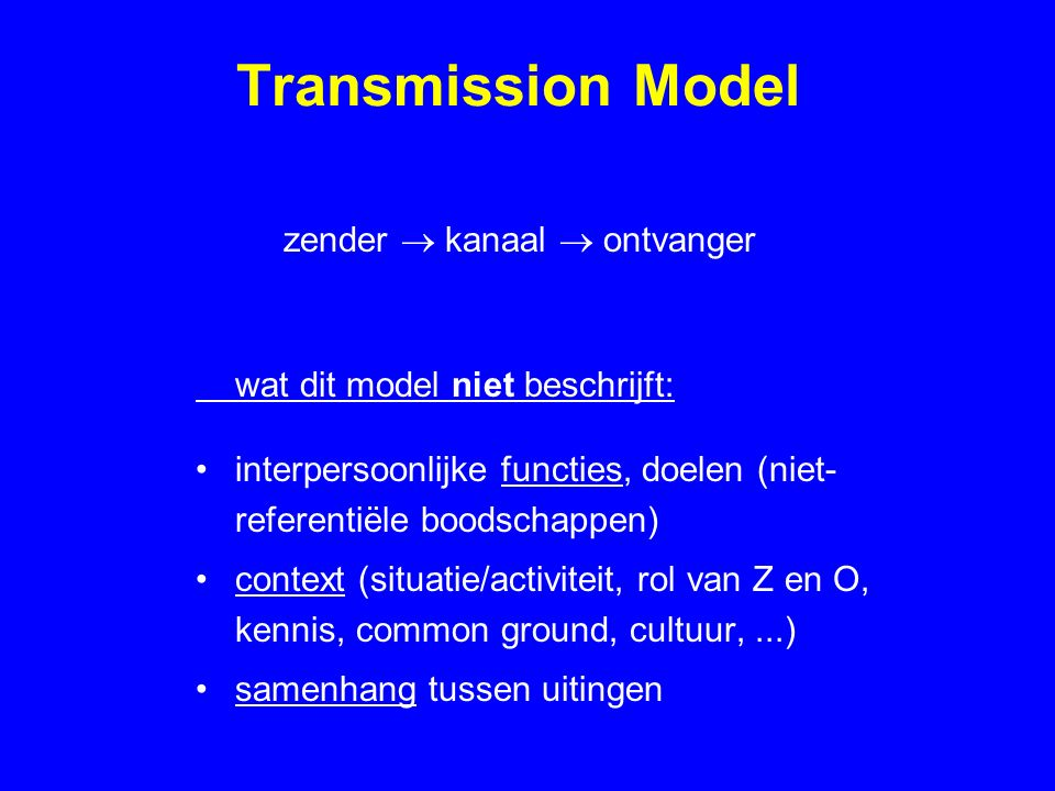 Transmission Model zender  kanaal  ontvanger wat dit model niet beschrijft: interpersoonlijke functies, doelen (niet- referentiële boodschappen) context (situatie/activiteit, rol van Z en O, kennis, common ground, cultuur,...) samenhang tussen uitingen