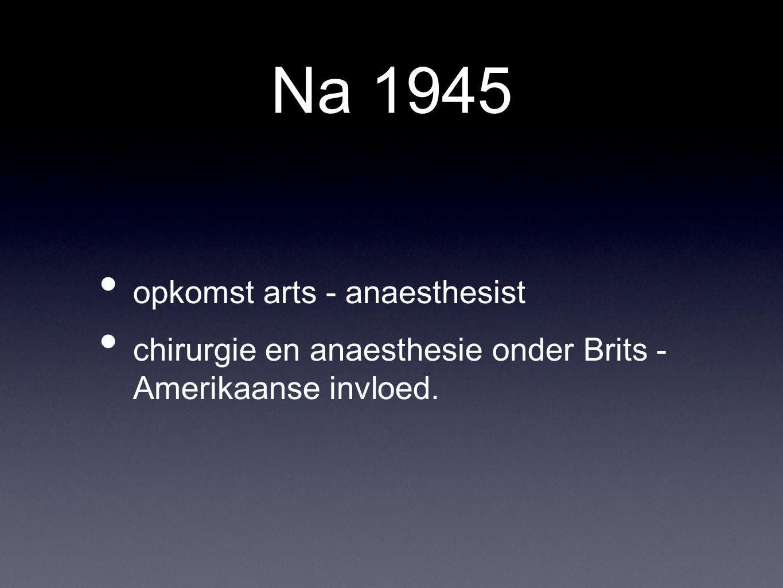 Na 1945 opkomst arts - anaesthesist chirurgie en anaesthesie onder Brits - Amerikaanse invloed.