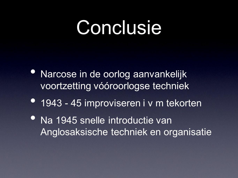 Conclusie Narcose in de oorlog aanvankelijk voortzetting vóóroorlogse techniek 1943 - 45 improviseren i v m tekorten Na 1945 snelle introductie van Anglosaksische techniek en organisatie