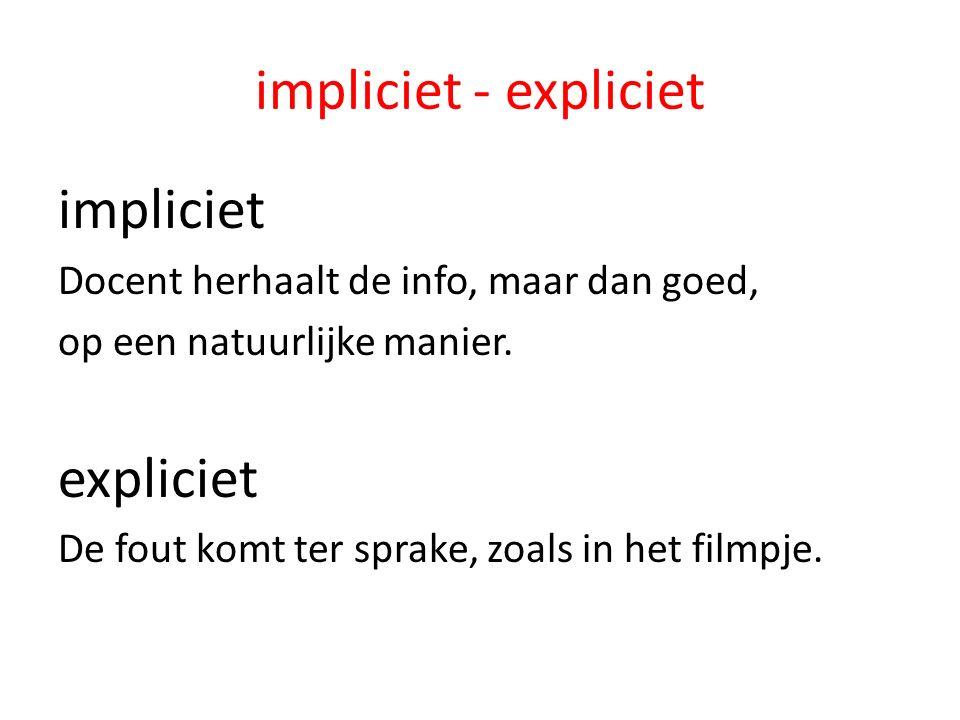 impliciet - expliciet impliciet Docent herhaalt de info, maar dan goed, op een natuurlijke manier. expliciet De fout komt ter sprake, zoals in het fil