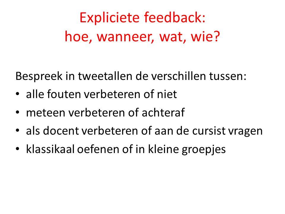 Expliciete feedback: hoe, wanneer, wat, wie? Bespreek in tweetallen de verschillen tussen: alle fouten verbeteren of niet meteen verbeteren of achtera