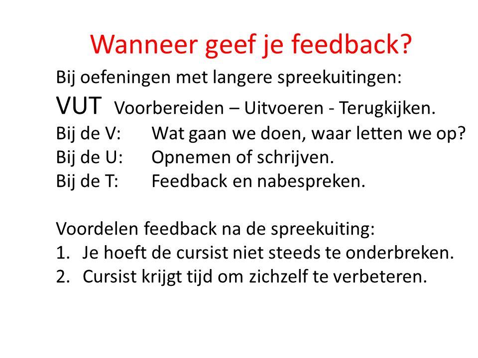 Wanneer geef je feedback? Bij oefeningen met langere spreekuitingen: VUT Voorbereiden – Uitvoeren - Terugkijken. Bij de V: Wat gaan we doen, waar lett