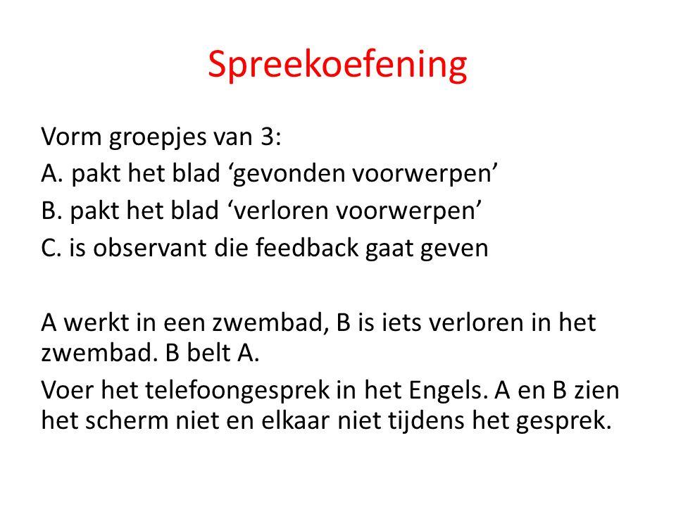 Spreekoefening Vorm groepjes van 3: A. pakt het blad 'gevonden voorwerpen' B. pakt het blad 'verloren voorwerpen' C. is observant die feedback gaat ge
