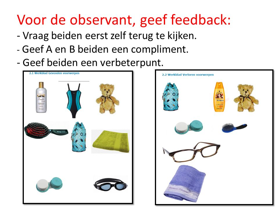Voor de observant, geef feedback: - Vraag beiden eerst zelf terug te kijken. - Geef A en B beiden een compliment. - Geef beiden een verbeterpunt.
