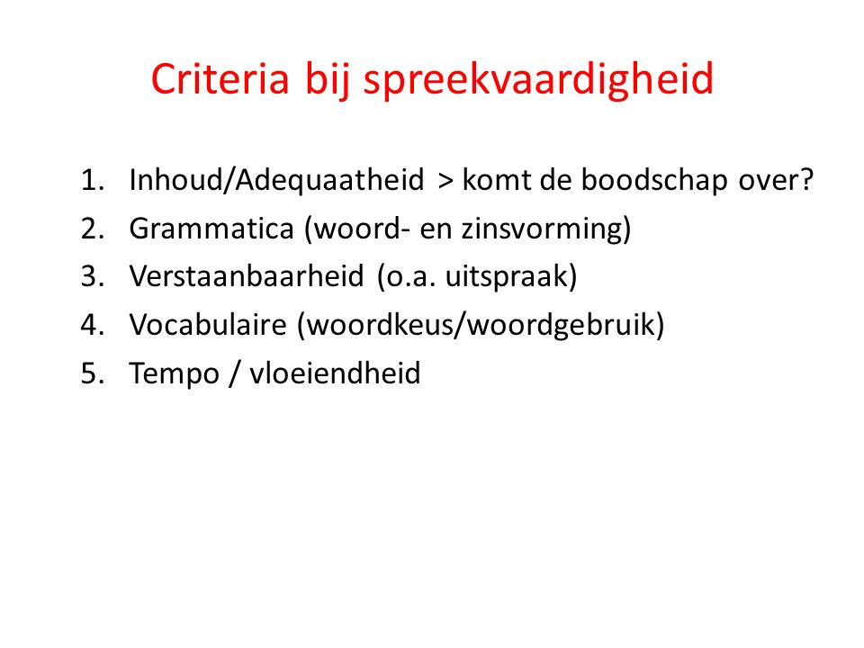 Criteria bij spreekvaardigheid 1.Inhoud/Adequaatheid > komt de boodschap over? 2.Grammatica (woord- en zinsvorming) 3.Verstaanbaarheid (o.a. uitspraak