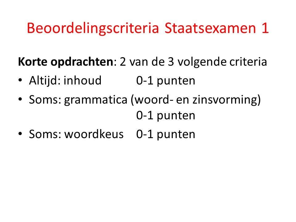 Beoordelingscriteria Staatsexamen 1 Korte opdrachten: 2 van de 3 volgende criteria Altijd: inhoud 0-1 punten Soms: grammatica (woord- en zinsvorming) 0-1 punten Soms: woordkeus 0-1 punten