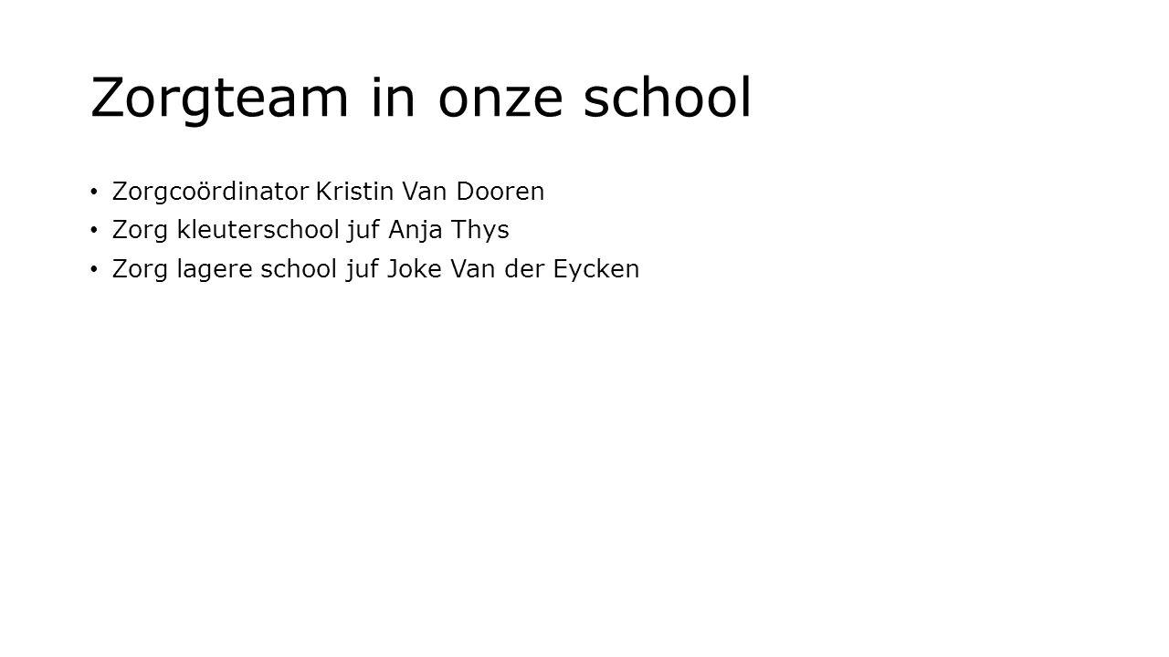 Zorgteam in onze school Zorgcoördinator Kristin Van Dooren Zorg kleuterschool juf Anja Thys Zorg lagere school juf Joke Van der Eycken