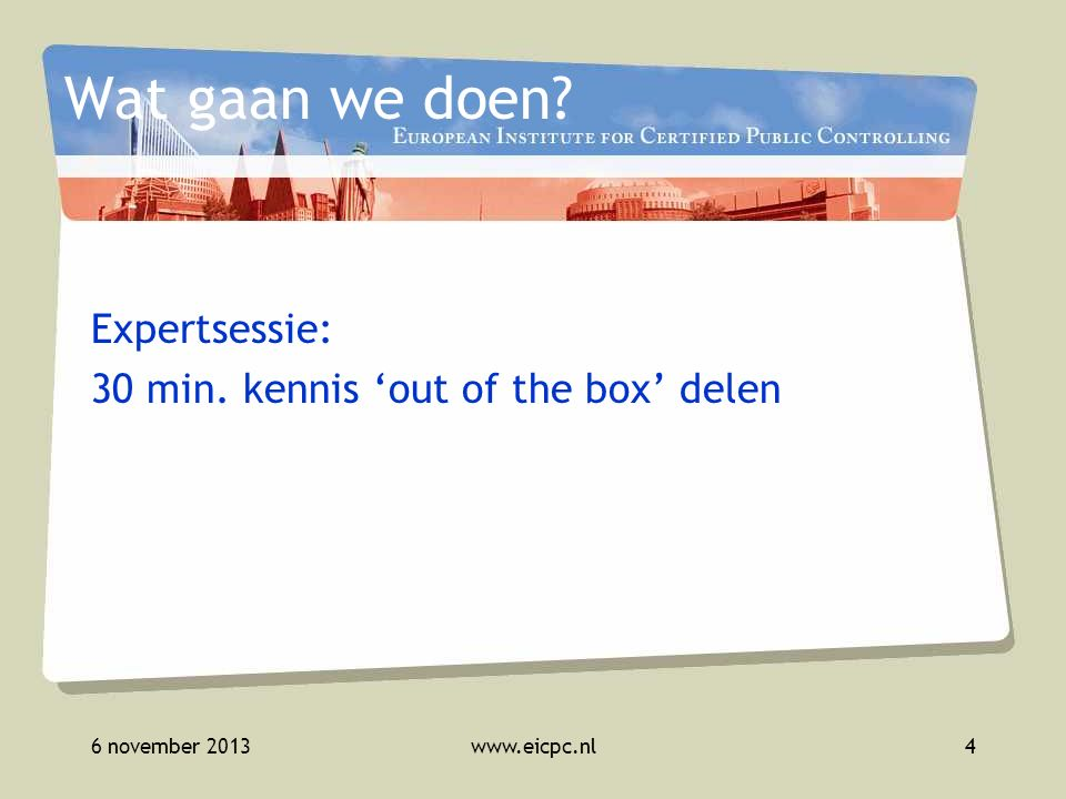 6 november 2013www.eicpc.nl4 Wat gaan we doen? Expertsessie: 30 min. kennis 'out of the box' delen