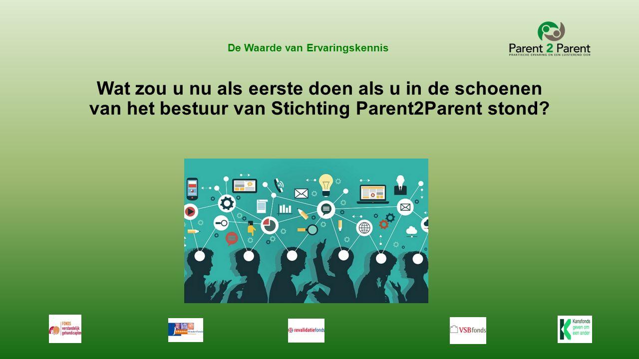 De Waarde van Ervaringskennis Wat zou u nu als eerste doen als u in de schoenen van het bestuur van Stichting Parent2Parent stond