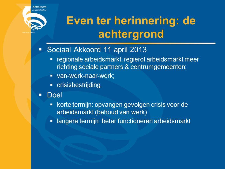 Even ter herinnering: de achtergrond  Sociaal Akkoord 11 april 2013  regionale arbeidsmarkt: regierol arbeidsmarkt meer richting sociale partners & centrumgemeenten;  van-werk-naar-werk;  crisisbestrijding.