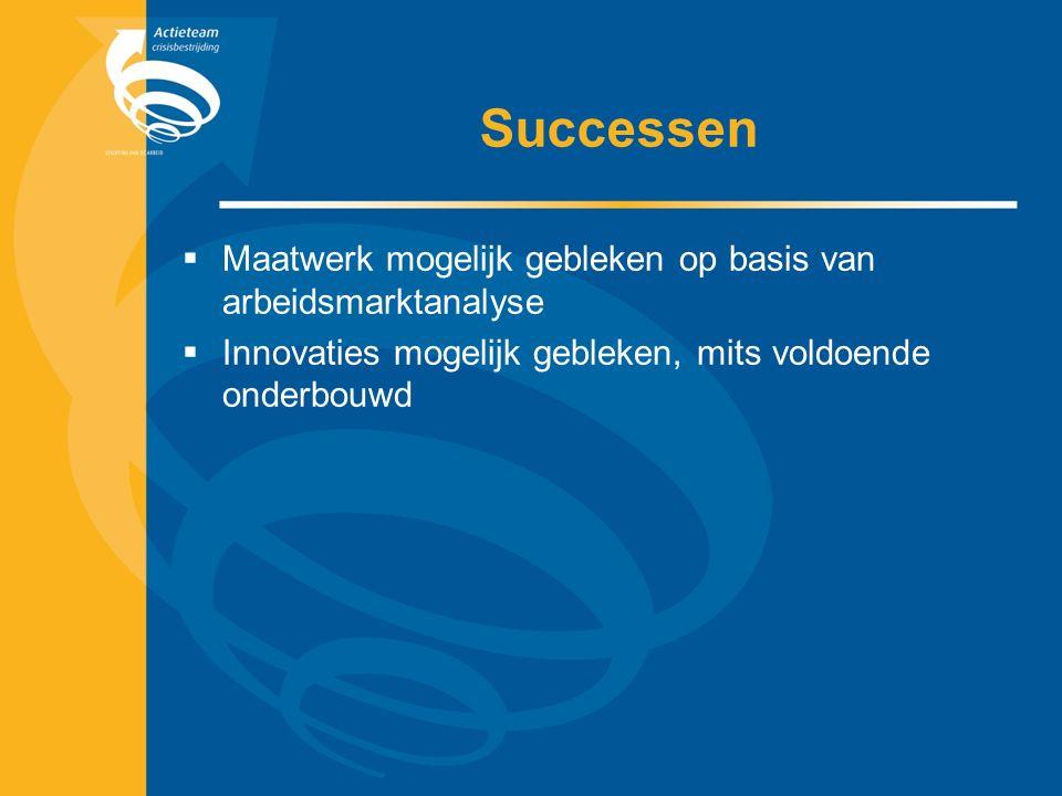 Successen  Maatwerk mogelijk gebleken op basis van arbeidsmarktanalyse  Innovaties mogelijk gebleken, mits voldoende onderbouwd