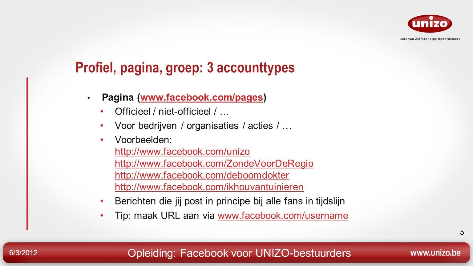 6/3/2012 5 Profiel, pagina, groep: 3 accounttypes Pagina (www.facebook.com/pages)www.facebook.com/pages Officieel / niet-officieel / … Voor bedrijven / organisaties / acties / … Voorbeelden: http://www.facebook.com/unizo http://www.facebook.com/ZondeVoorDeRegio http://www.facebook.com/deboomdokter http://www.facebook.com/ikhouvantuinieren http://www.facebook.com/unizo http://www.facebook.com/ZondeVoorDeRegio http://www.facebook.com/deboomdokter http://www.facebook.com/ikhouvantuinieren Berichten die jij post in principe bij alle fans in tijdslijn Tip: maak URL aan via www.facebook.com/usernamewww.facebook.com/username Opleiding: Facebook voor UNIZO-bestuurders