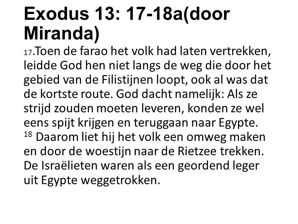 Exodus 13: 17-18a(door Miranda) 17.Toen de farao het volk had laten vertrekken, leidde God hen niet langs de weg die door het gebied van de Filistijne