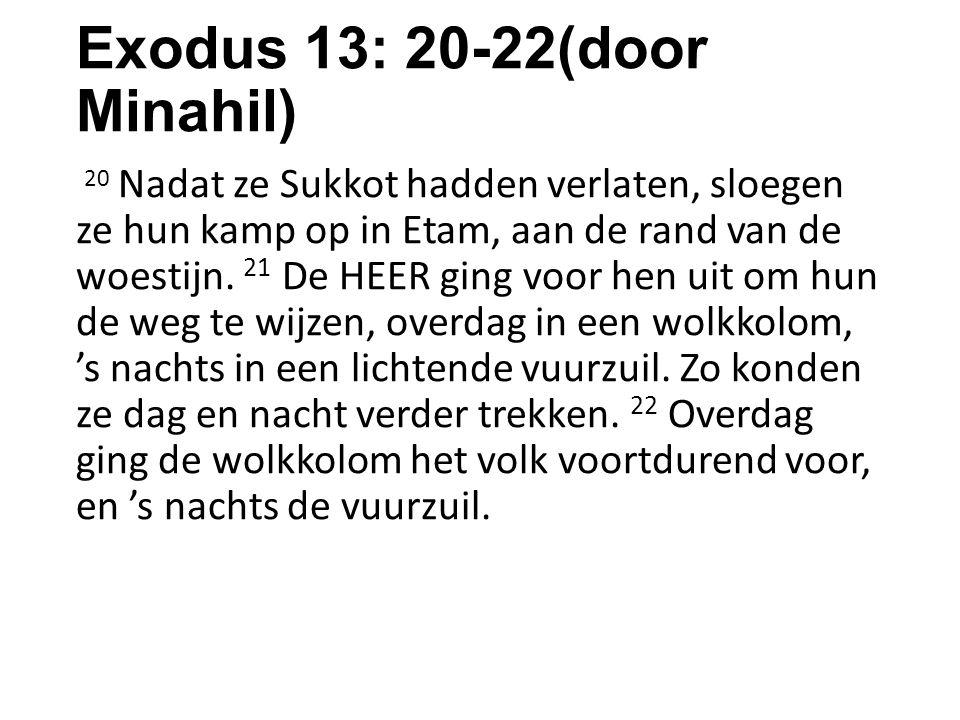 Exodus 13: 20-22(door Minahil) 20 Nadat ze Sukkot hadden verlaten, sloegen ze hun kamp op in Etam, aan de rand van de woestijn. 21 De HEER ging voor h