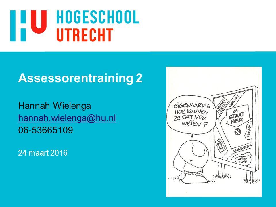 Assessorentraining 2 Hannah Wielenga hannah.wielenga@hu.nl 06-53665109 24 maart 2016