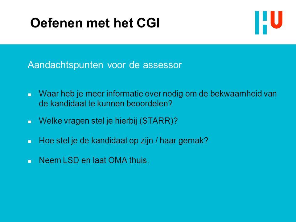 Oefenen met het CGI Aandachtspunten voor de assessor n Waar heb je meer informatie over nodig om de bekwaamheid van de kandidaat te kunnen beoordelen.