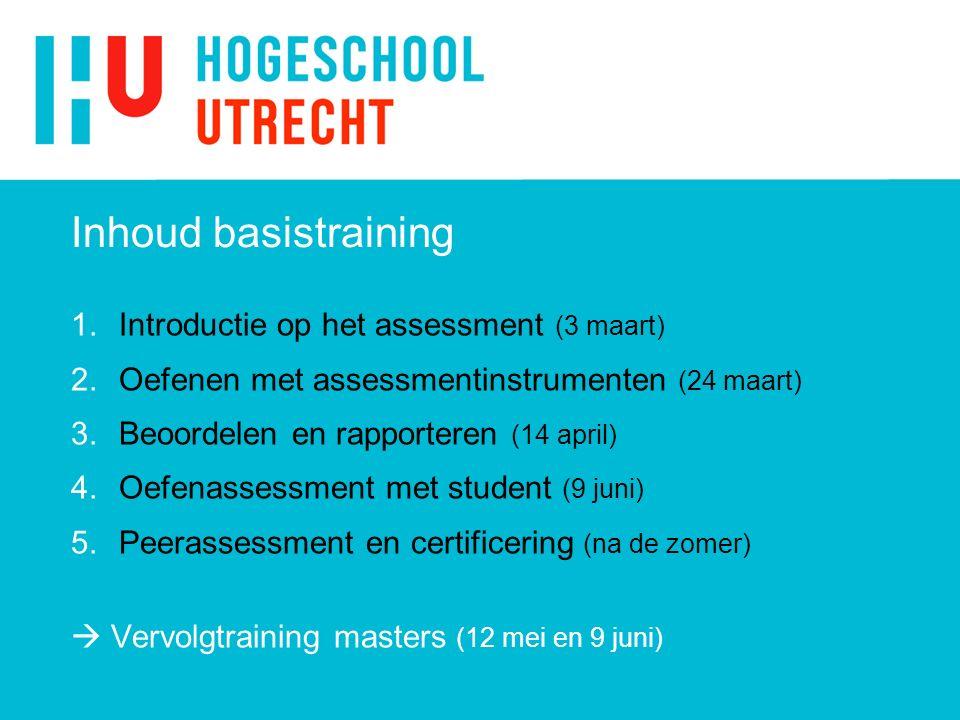 Inhoud basistraining 1.Introductie op het assessment (3 maart) 2.Oefenen met assessmentinstrumenten (24 maart) 3.Beoordelen en rapporteren (14 april) 4.Oefenassessment met student (9 juni) 5.Peerassessment en certificering (na de zomer)  Vervolgtraining masters (12 mei en 9 juni)