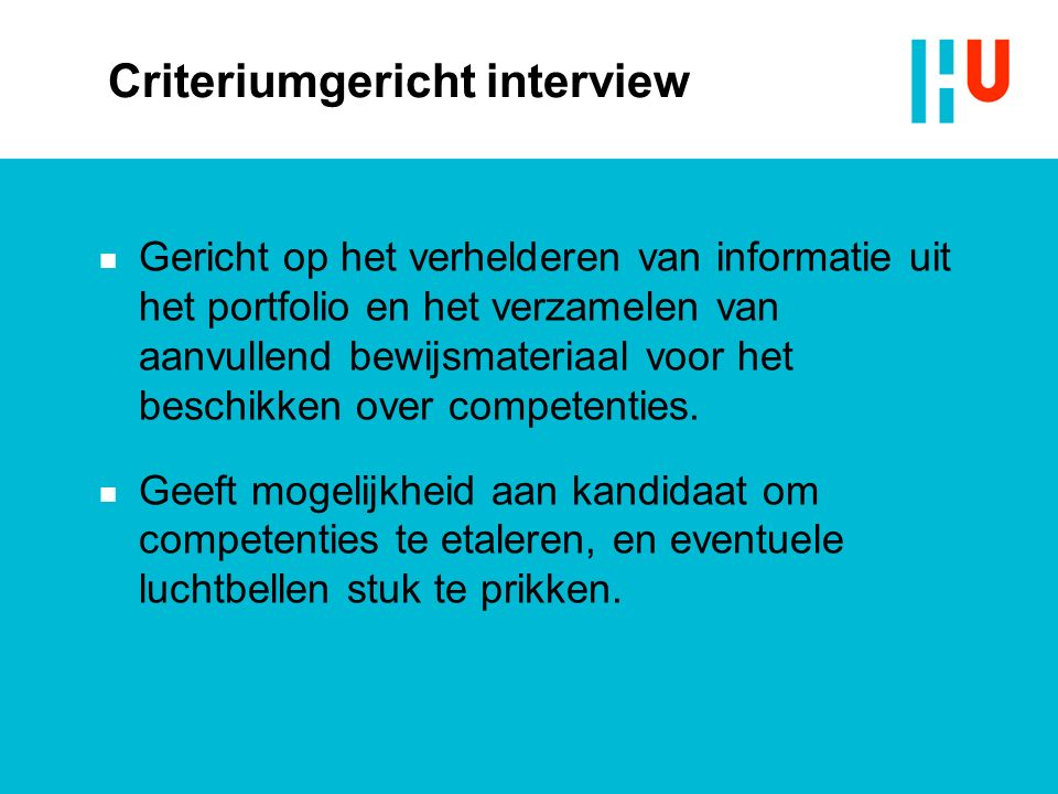 Criteriumgericht interview n Gericht op het verhelderen van informatie uit het portfolio en het verzamelen van aanvullend bewijsmateriaal voor het beschikken over competenties.