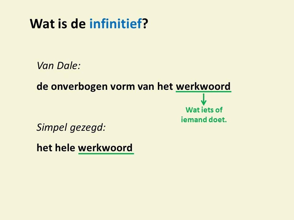 Wat is de infinitief? Van Dale: de onverbogen vorm van het werkwoord Simpel gezegd: het hele werkwoord Wat iets of iemand doet.
