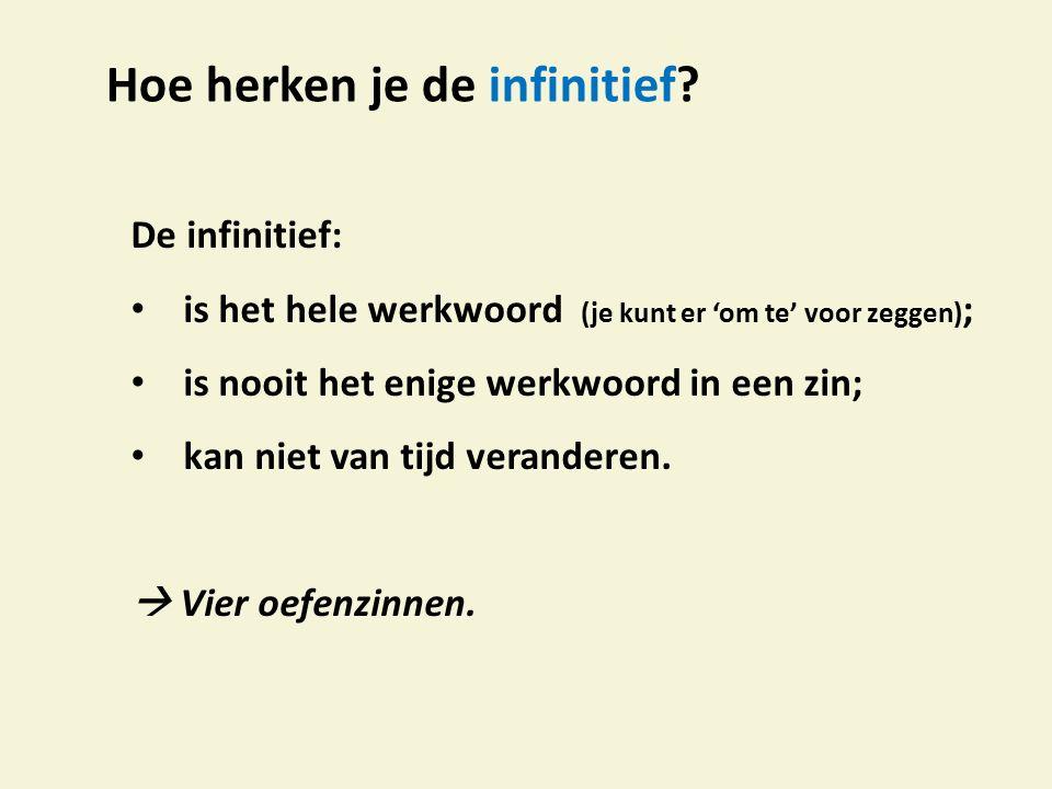 Hoe herken je de infinitief? De infinitief: is het hele werkwoord (je kunt er 'om te' voor zeggen) ; is nooit het enige werkwoord in een zin; kan niet