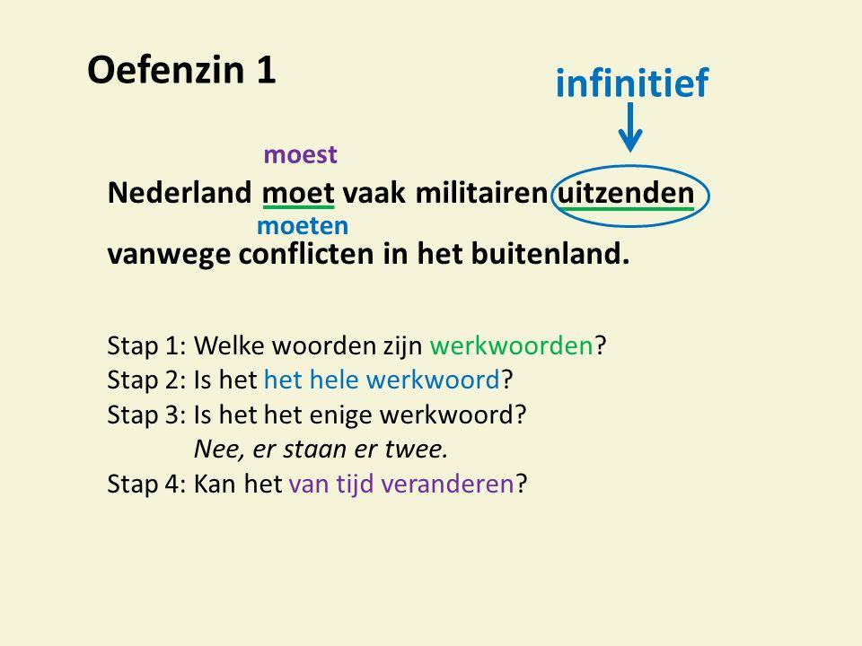 Oefenzin 1 Nederland moet vaak militairen uitzenden vanwege conflicten in het buitenland. Stap 1:Welke woorden zijn werkwoorden? Stap 2: Is het het he