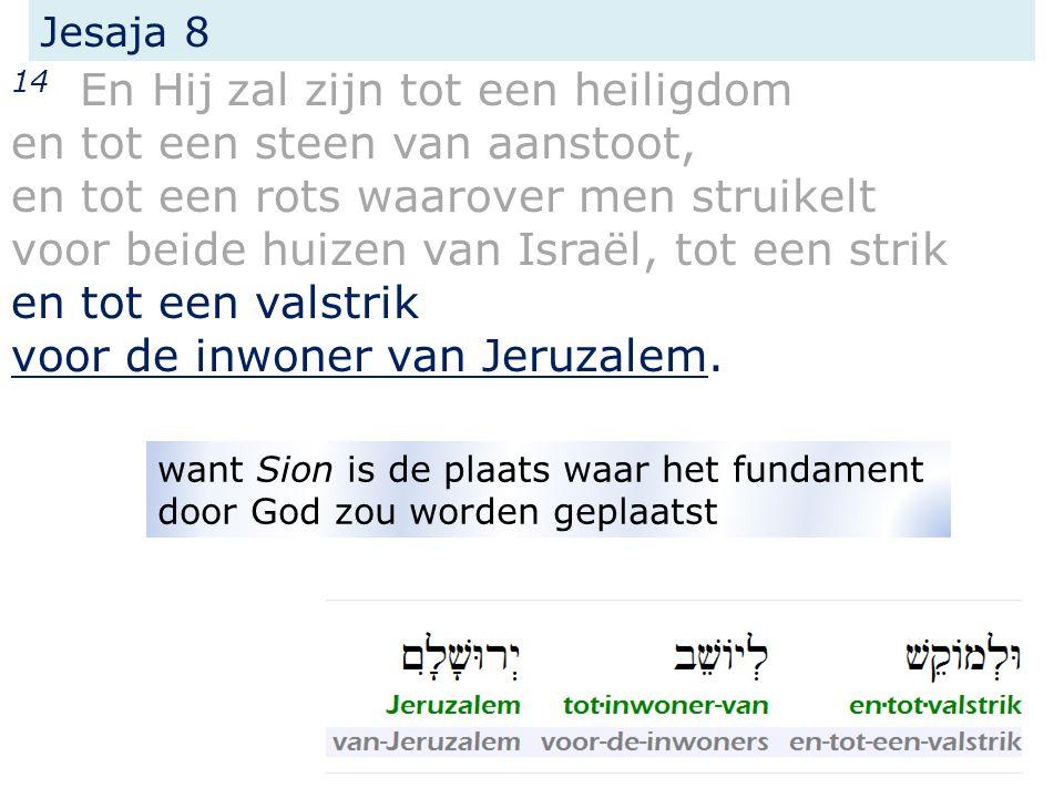 Jesaja 8 14 En Hij zal zijn tot een heiligdom en tot een steen van aanstoot, en tot een rots waarover men struikelt voor beide huizen van Israël, tot een strik en tot een valstrik voor de inwoner van Jeruzalem.