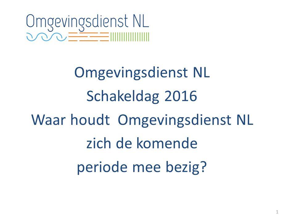 Omgevingsdienst NL Schakeldag 2016 Waar houdt Omgevingsdienst NL zich de komende periode mee bezig.