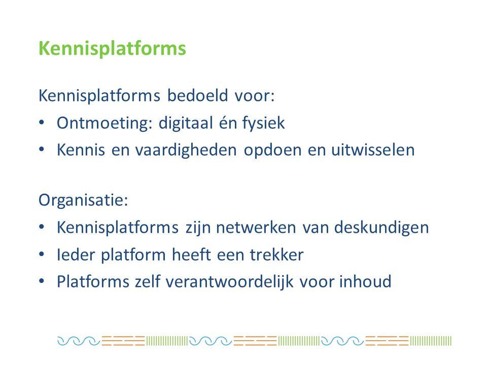 Kennisplatforms Kennisplatforms bedoeld voor: Ontmoeting: digitaal én fysiek Kennis en vaardigheden opdoen en uitwisselen Organisatie: Kennisplatforms zijn netwerken van deskundigen Ieder platform heeft een trekker Platforms zelf verantwoordelijk voor inhoud