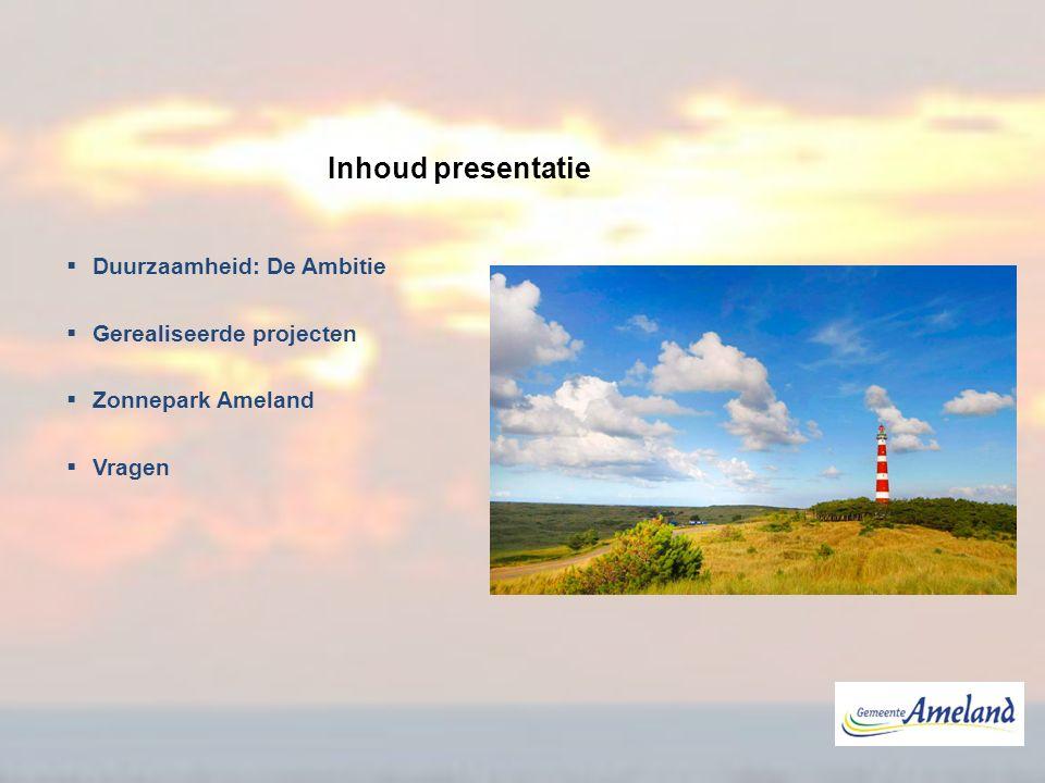  Duurzaamheid: De Ambitie  Gerealiseerde projecten  Zonnepark Ameland  Vragen Inhoud presentatie