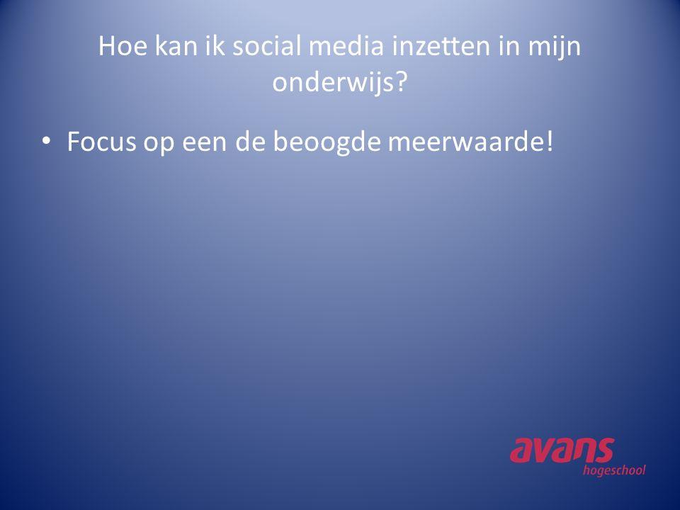 Hoe kan ik social media inzetten in mijn onderwijs? Focus op een de beoogde meerwaarde!