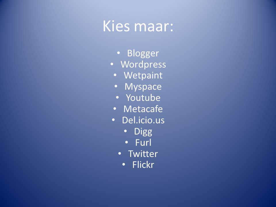 Kies maar: Blogger Wordpress Wetpaint Myspace Youtube Metacafe Del.icio.us Digg Furl Twitter Flickr