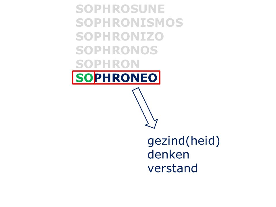 SOPHROSUNE SOPHRONISMOS SOPHRONIZO SOPHRONOS SOPHRON SOPHRONEO gezind(heid) denken verstand