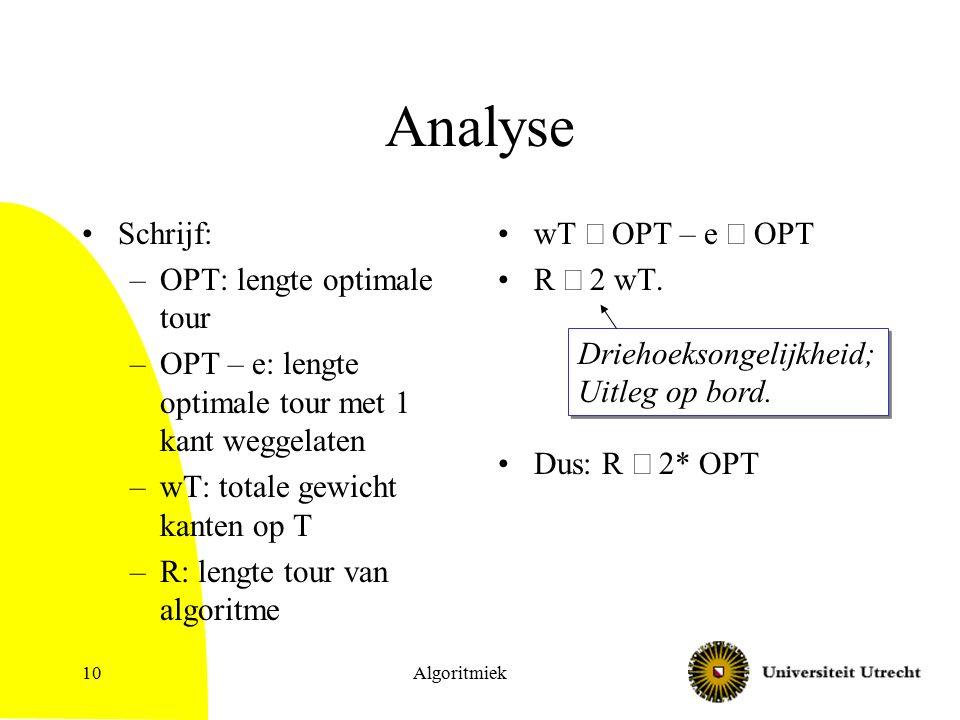 Algoritmiek10 Analyse Schrijf: –OPT: lengte optimale tour –OPT – e: lengte optimale tour met 1 kant weggelaten –wT: totale gewicht kanten op T –R: len