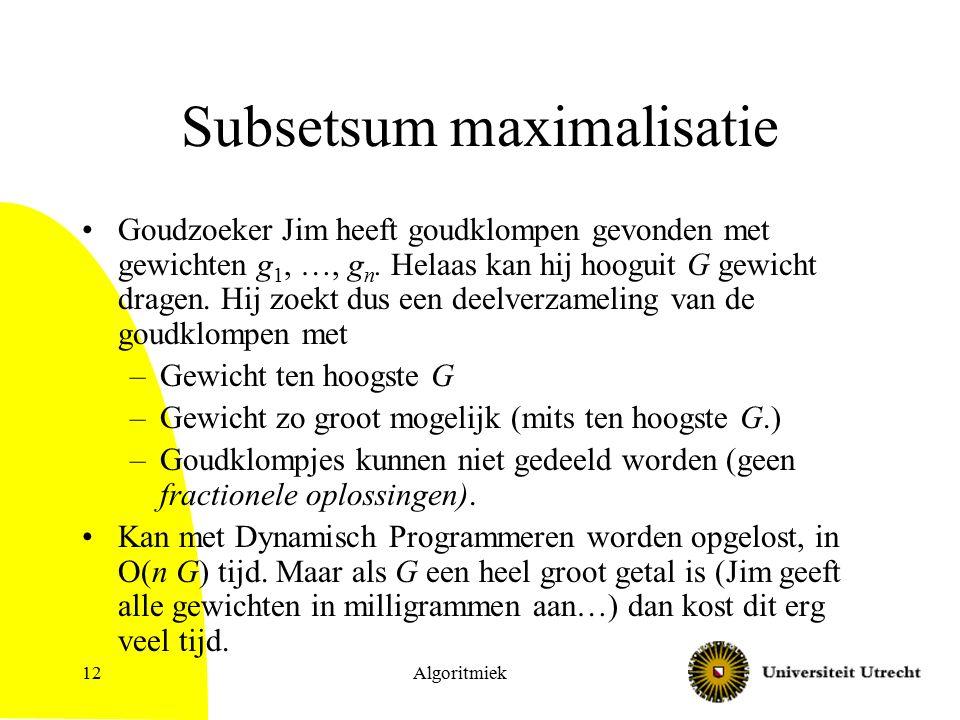 Algoritmiek12 Subsetsum maximalisatie Goudzoeker Jim heeft goudklompen gevonden met gewichten g 1, …, g n. Helaas kan hij hooguit G gewicht dragen. Hi