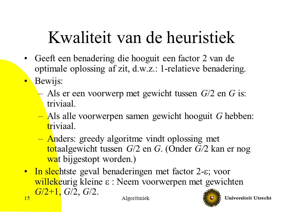 Algoritmiek15 Kwaliteit van de heuristiek Geeft een benadering die hooguit een factor 2 van de optimale oplossing af zit, d.w.z.: 1-relatieve benaderi