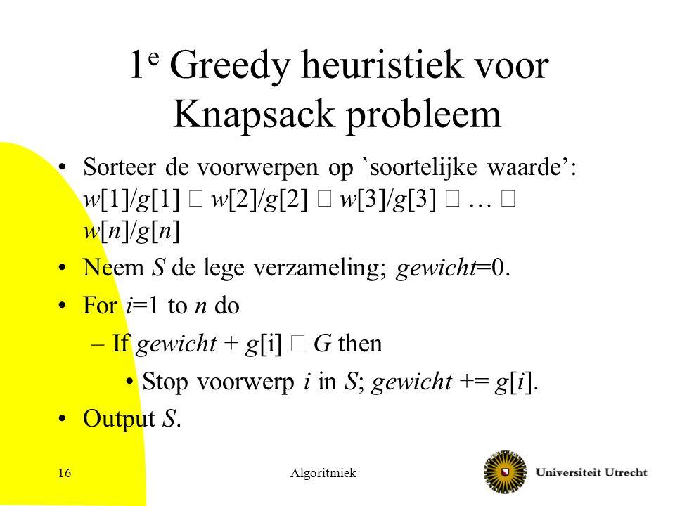 Algoritmiek16 1 e Greedy heuristiek voor Knapsack probleem Sorteer de voorwerpen op `soortelijke waarde': w[1]/g[1]  w[2]/g[2]  w[3]/g[3]  …  w[n