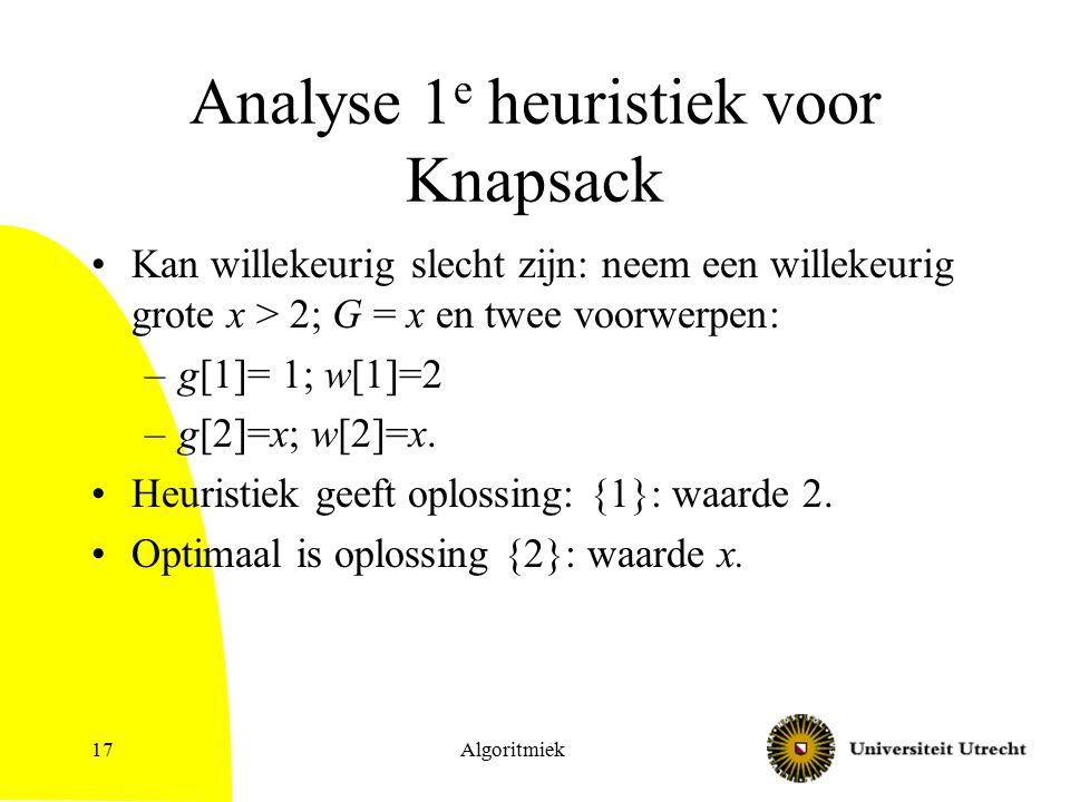 Algoritmiek17 Analyse 1 e heuristiek voor Knapsack Kan willekeurig slecht zijn: neem een willekeurig grote x > 2; G = x en twee voorwerpen: –g[1]= 1;